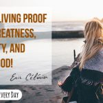 You are living proof of the greatness, creativity, and love of God!