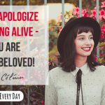 Never apologize for being alive - you are God's beloved!