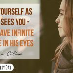 See yourself as God sees you - you have infinite value in His eyes!