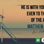 He is with you always, even to the end of the age.