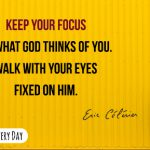 Keep your focus on what God thinks of you and walk with your eyes fixed on Him.