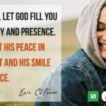 My friend, in this day, let God visit you and fill you with His joy and presence. Let Him put His peace in your heart and His smile on your face.