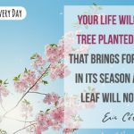 Yes, your life will be like a tree planted by the rivers of water, that brings forth its fruit in its season, whose leaf also will not wither!