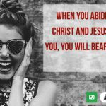 When you abide in Jesus Christ and Jesus abides in you, He promises that you will bear much fruit.