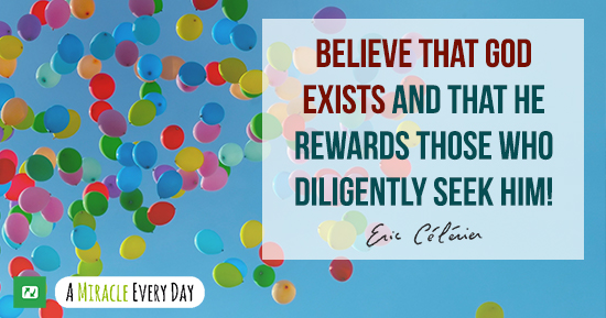 Believe that God exists and that He rewards those who diligently seek Him!