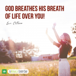 God breathes His breath of life over you!