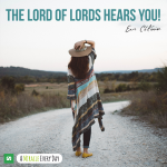 The Lord of Lords hears you!