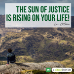 The sun of justice is rising on your life!