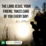 The Lord Jesus, your Friend, takes care of you every day!