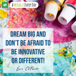 Dream big and don't be afraid to be innovative or different!