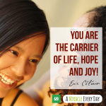 You are the carrier of life, hope, and joy!