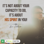 """It's not about your capacity to """"do""""...it's about His Spirit in you!"""