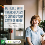 Be filled with thankfulness to change your state of mind!