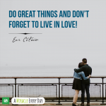 Do great things and don't forget to live in love!