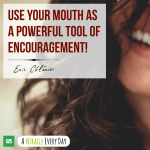 Use your mouth as a powerful tool of encouragement!
