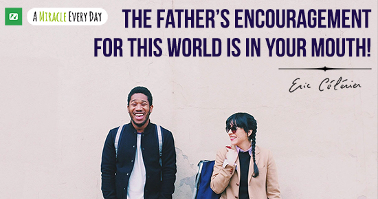 The Father's encouragement for this world is in your mouth!