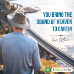 You bring the sound of heaven to earth!