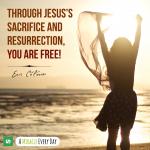 Through Jesus's sacrifice and resurrection, you are free!!