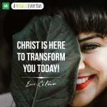 Christ is here to transform you today!