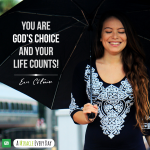 You are God's choice and your life counts!
