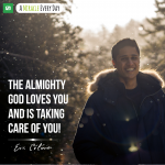 The Almighty God loves you and is taking care of you!