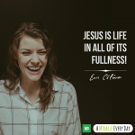 Jesus is life in all of its fullness!