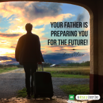 Your Father is preparing you for the future!