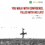 You walk with confidence, filled with His life!