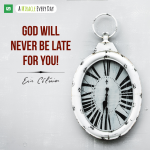 God will never be late for you!